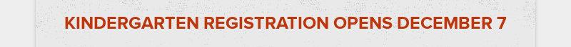 KINDERGARTEN REGISTRATION OPENS DECEMBER 7