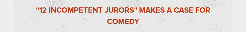 """""""12 INCOMPETENT JURORS"""" MAKES A CASE FOR COMEDY"""